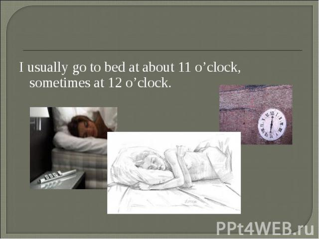 I usually go to bed at about 11 o'clock, sometimes at 12 o'clock. I usually go to bed at about 11 o'clock, sometimes at 12 o'clock.