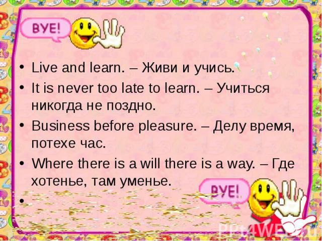 Live and learn. – Живи и учись. Live and learn. – Живи и учись. It is never too late to learn. – Учиться никогда не поздно. Business before pleasure. – Делу время, потехе час. Where there is a will there is a way. – Где хотенье, там уменье.