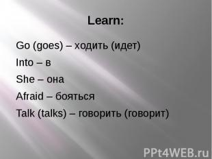 Learn: Go (goes) – ходить (идет) Into – в She – она Afraid – бояться Talk (talks
