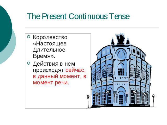 The Present Continuous Tense Королевство «Настоящее Длительное Время». Действия в нем происходят сейчас, в данный момент, в момент речи.