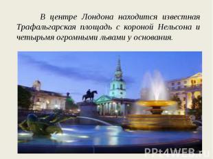 В центре Лондона находится известная Трафальгарская площадь с короной Нельсона и