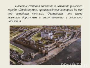 Название Лондона восходит к названию римского города «Лондиниума», происхождение