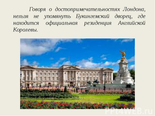 Говоря о достопримечательностях Лондона, нельзя не упомянуть Букингемский дворец, где находится официальная резиденция Английской Королевы.