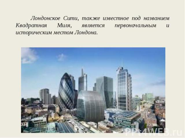 Лондонское Сити, также известное под названием Квадратная Миля, является первоначальным и историческим местом Лондона.