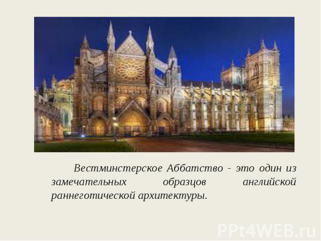 Вестминстерское Аббатство - это один из замечательных образцов английской раннеготической архитектуры.
