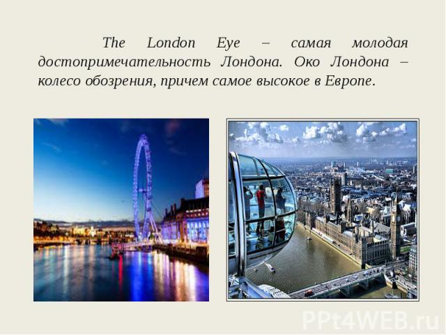 The London Eye – самая молодая достопримечательность Лондона. Око Лондона – колесо обозрения, причем самое высокое в Европе.