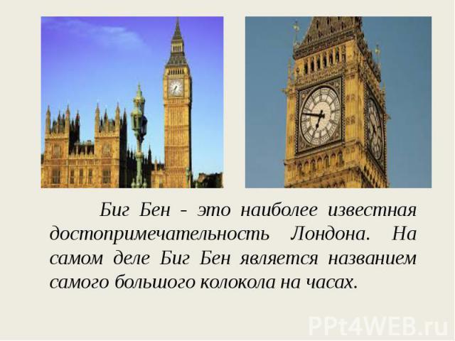 Биг Бен - это наиболее известная достопримечательность Лондона. На самом деле Биг Бен является названием самого большого колокола на часах.