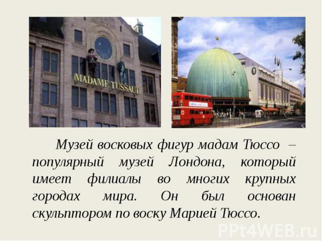 Музей восковых фигур мадам Тюссо – популярный музей Лондона, который имеет филиалы во многих крупных городах мира. Он был основан скульптором по воску Марией Тюссо.