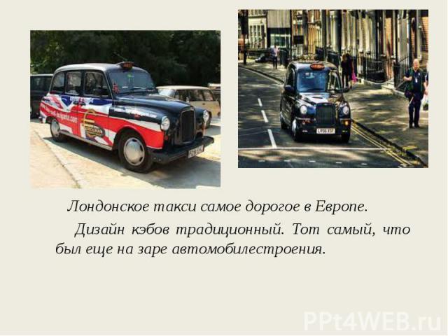 Лондонское такси самое дорогое в Европе. Дизайн кэбов традиционный. Тот самый, что был еще на заре автомобилестроения.