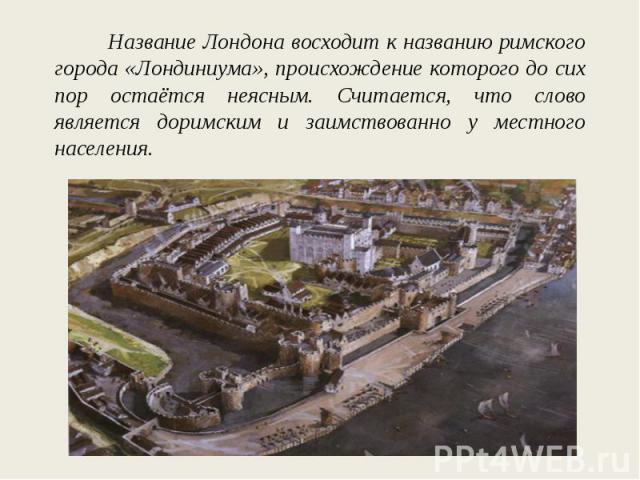 Название Лондона восходит к названию римского города «Лондиниума», происхождение которого до сих пор остаётся неясным. Считается, что слово является доримским и заимствованно у местного населения.