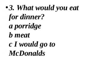 3. What would you eat for dinner? a porridge b meat c I would go to McDonalds 3.
