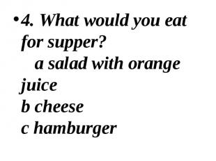 4. What would you eat for supper? a salad with orange juice b cheese c hamburger