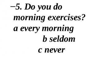 5. Do you do morning exercises? a every morning b seldom c never 5. Do you do mo