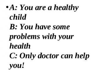 A: You are a healthy child B: You have some problems with your health C: Only do