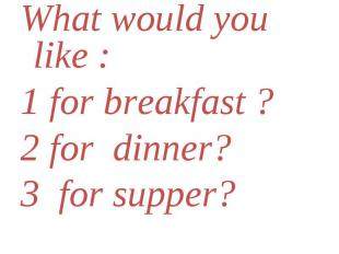 What would you like : What would you like : 1 for breakfast ? 2 for dinner? 3 fo
