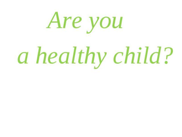 Are you Are you a healthy child?