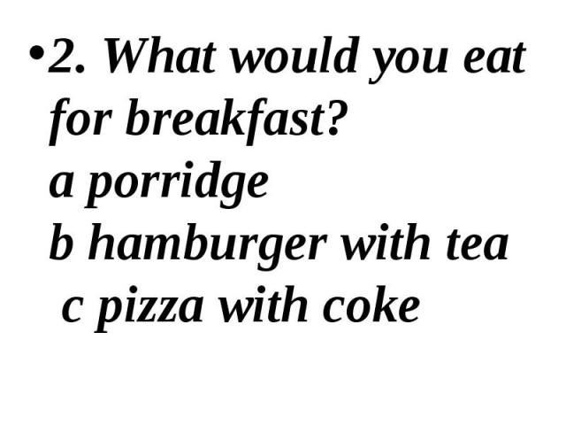 2. What would you eat for breakfast? a porridge b hamburger with tea c pizza with coke 2. What would you eat for breakfast? a porridge b hamburger with tea c pizza with coke