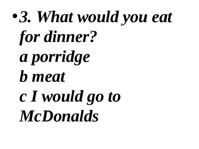 3. What would you eat for dinner? a porridge b meat c I would go to McDonalds 3. What would you eat for dinner? a porridge b meat c I would go to McDonalds