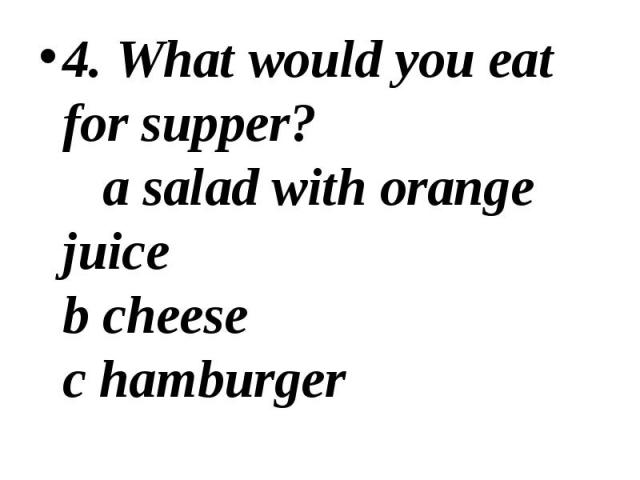 4. What would you eat for supper? a salad with orange juice b cheese c hamburger 4. What would you eat for supper? a salad with orange juice b cheese c hamburger