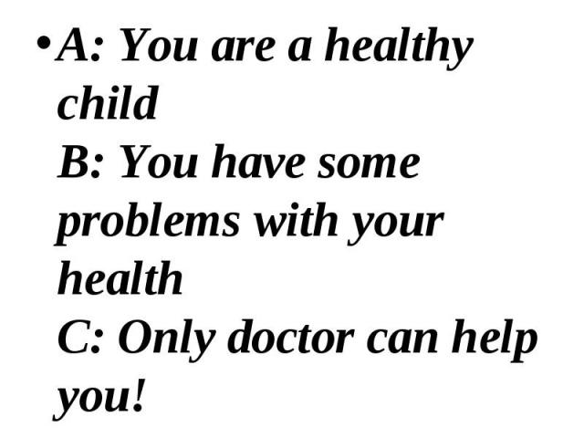 A: You are a healthy child B: You have some problems with your health C: Only doctor can help you! A: You are a healthy child B: You have some problems with your health C: Only doctor can help you!