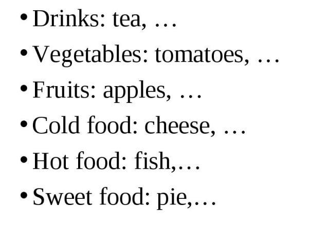 Drinks: tea, … Drinks: tea, … Vegetables: tomatoes, … Fruits: apples, … Cold food: cheese, … Hot food: fish,… Sweet food: pie,…