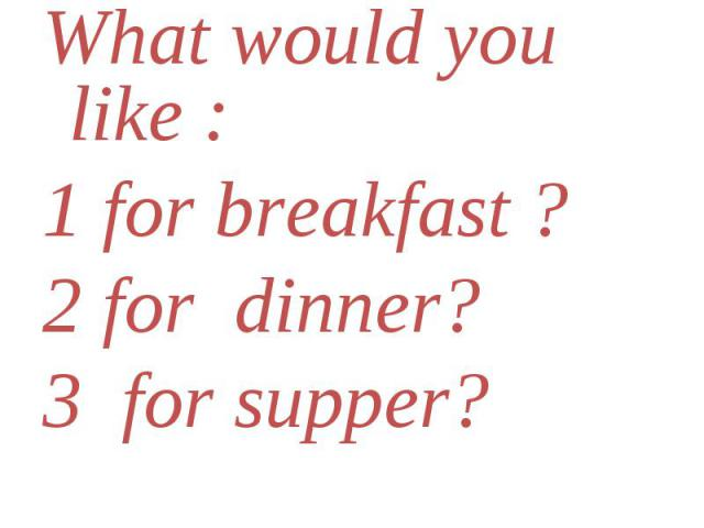 What would you like : What would you like : 1 for breakfast ? 2 for dinner? 3 for supper?
