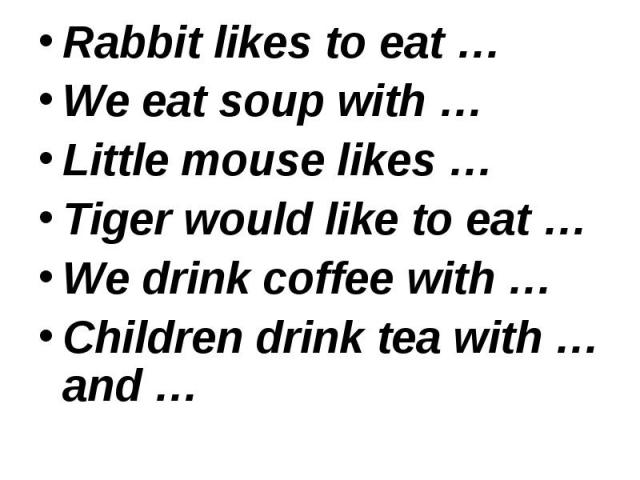Rabbit likes to eat … Rabbit likes to eat … We eat soup with … Little mouse likes … Tiger would like to eat … We drink coffee with … Children drink tea with … and …
