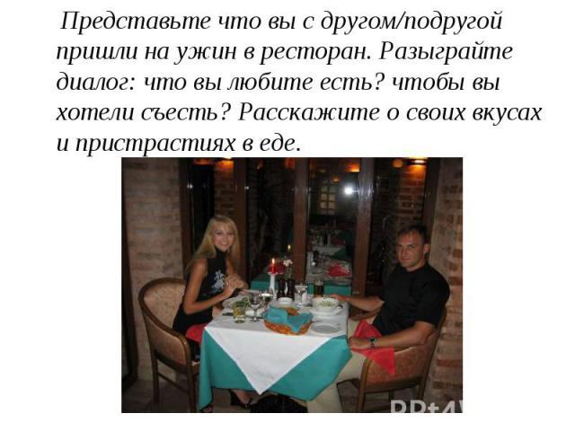 Представьте что вы с другом/подругой пришли на ужин в ресторан. Разыграйте диалог: что вы любите есть? чтобы вы хотели съесть? Расскажите о своих вкусах и пристрастиях в еде. Представьте что вы с другом/подругой пришли на ужин в ресторан. Разыграйте…