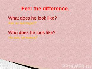 Feel the difference. What does he look like? Как он выглядит? Who does he look l