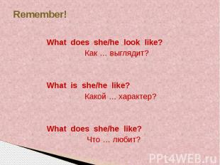 Remember! What does she/he look like? Как … выглядит? What is she/he like? Какой