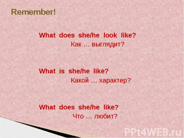 Remember! What does she/he look like? Как … выглядит? What is she/he like? Какой … характер? What does she/he like? Что … любит?