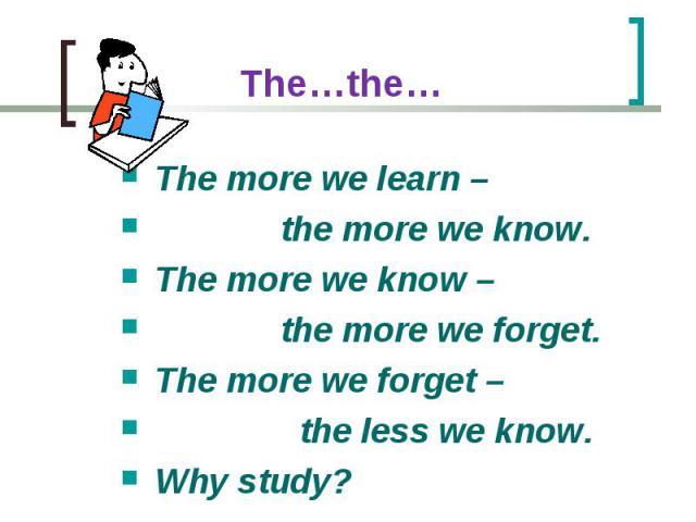 The more we learn – The more we learn – the more we know. The more we know – the more we forget. The more we forget – the less we know. Why study?
