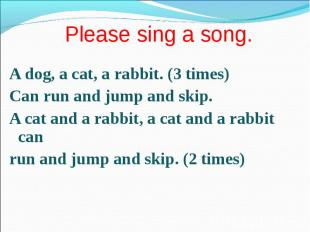 A dog, a cat, a rabbit. (3 times) A dog, a cat, a rabbit. (3 times) Сan run and