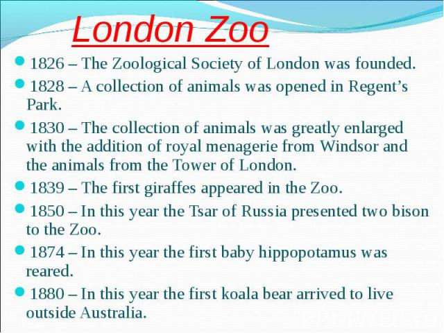 1826 – The Zoological Society of London was founded. 1826 – The Zoological Society of London was founded. 1828 – A collection of animals was opened in Regent's Park. 1830 – The collection of animals was greatly enlarged with the addition of royal me…