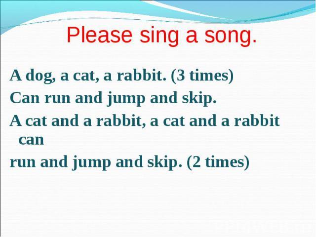 A dog, a cat, a rabbit. (3 times) A dog, a cat, a rabbit. (3 times) Сan run and jump and skip. A cat and a rabbit, a cat and a rabbit can run and jump and skip. (2 times)