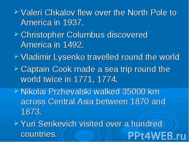Valeri Chkalov flew over the North Pole to America in 1937. Valeri Chkalov flew over the North Pole to America in 1937. Christopher Columbus discovered America in 1492. Vladimir Lysenko travelled round the world Captain Cook made a sea trip round th…