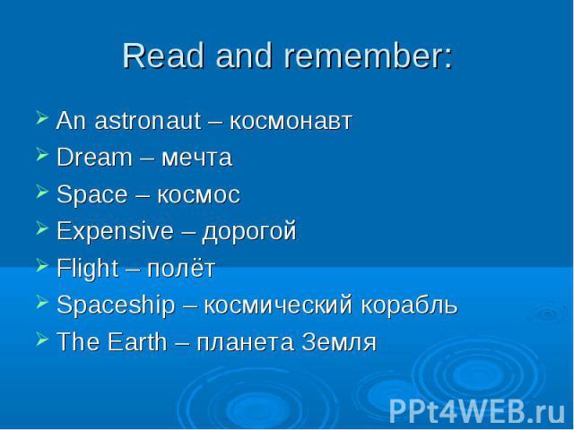 An astronaut – космонавт An astronaut – космонавт Dream – мечта Space – космос Expensive – дорогой Flight – полёт Spaceship – космический корабль The Earth – планета Земля
