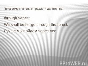 По своему значению предлоги делятся на: through через: We shall better go throug