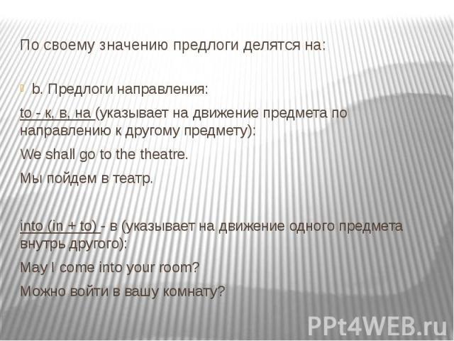 По своему значению предлоги делятся на: b. Предлоги направления: to - к, в, на (указывает на движение предмета по направлению к другому предмету): We shall go to the theatre. Мы пойдем в театр. into (in + to) - в (указывает на движение одного предме…