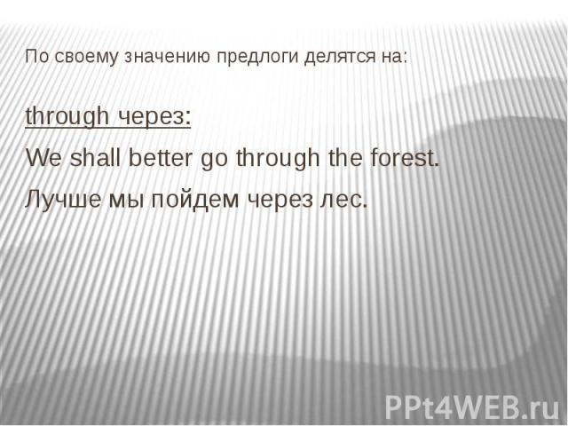 По своему значению предлоги делятся на: through через: We shall better go through the forest. Лучше мы пойдем через лес.