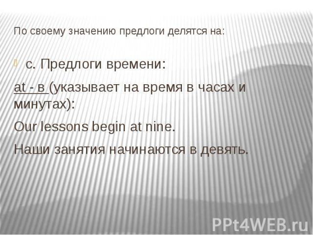 По своему значению предлоги делятся на: c. Предлоги времени: at - в (указывает на время в часах и минутах): Our lessons begin at nine. Наши занятия начинаются в девять.