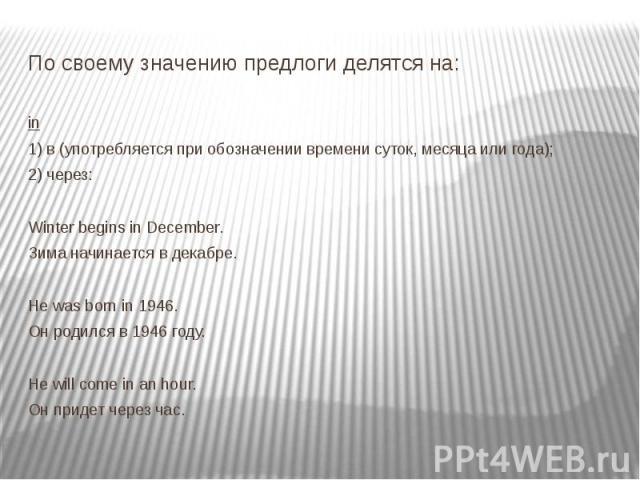 По своему значению предлоги делятся на: in 1) в (употребляется при обозначении времени суток, месяца или года); 2) через: Winter begins in December. Зима начинается в декабре. Не was born in 1946. Он родился в 1946 году. Не will come in an hour. Он …