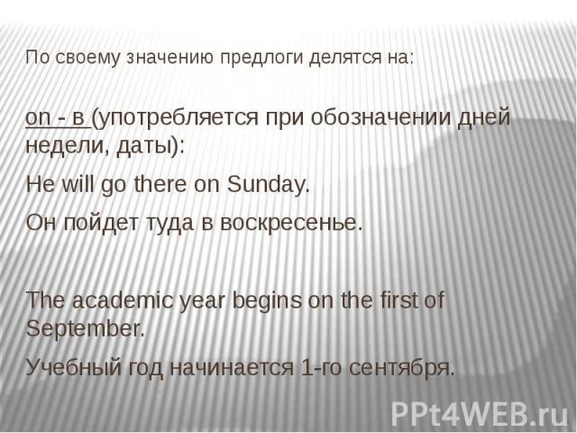 По своему значению предлоги делятся на: on - в (употребляется при обозначении дней недели, даты): Не will go there on Sunday. Он пойдет туда в воскресенье. The academic year begins on the first of September. Учебный год начинается 1-го сентября.