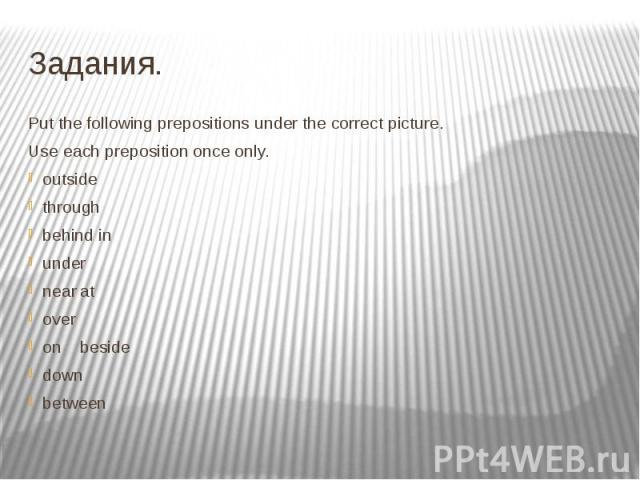 Задания. Put the following prepositions under the correct picture. Use each preposition once only. outside through behind in under near at over on beside down between