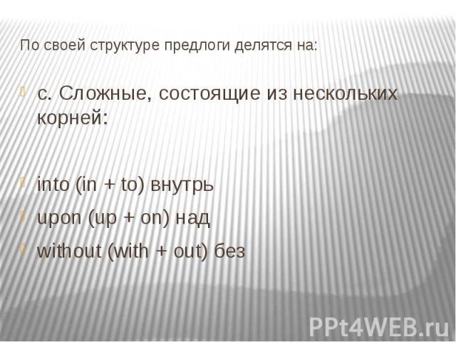 По своей структуре предлоги делятся на: c. Сложные, состоящие из нескольких корней: into (in + to) внутрь upon (up + on) над without (with + out) без
