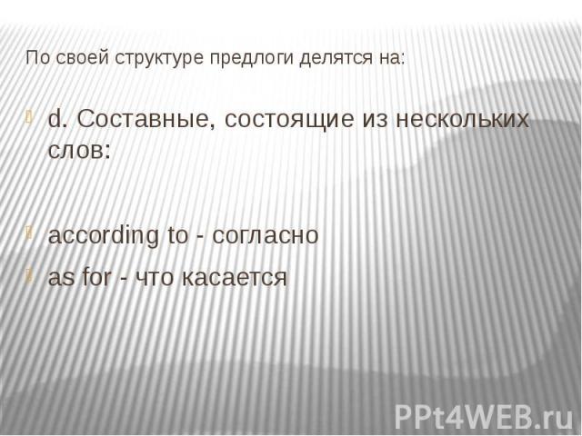 По своей структуре предлоги делятся на: d. Составные, состоящие из нескольких слов: according to - согласно as for - что касается