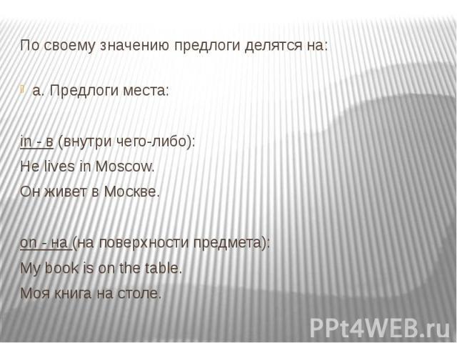 По своему значению предлоги делятся на: a. Предлоги места: in - в (внутри чего-либо): Не lives in Moscow. Он живет в Москве. on - на (на поверхности предмета): My book is on the table. Моя книга на столе.