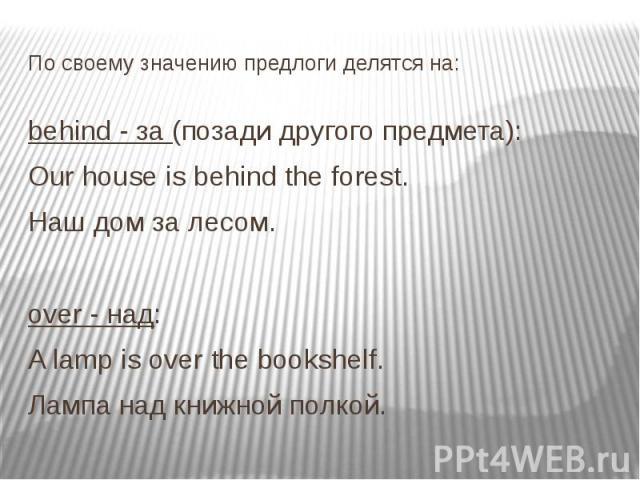 По своему значению предлоги делятся на: behind - за (позади другого предмета): Our house is behind the forest. Наш дом за лесом. over - над: A lamp is over the bookshelf. Лампа над книжной полкой.