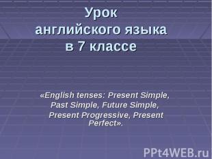 Урок английского языка в 7 классе «English tenses: Present Simple, Past Simple,