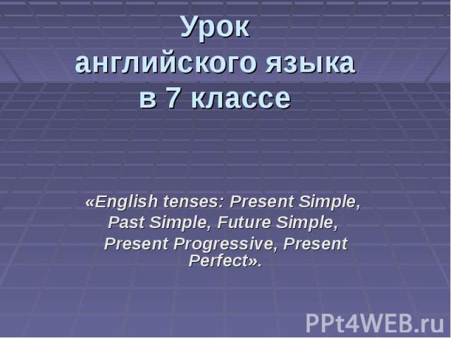 Урок английского языка в 7 классе «English tenses: Present Simple, Past Simple, Future Simple, Present Progressive, Present Perfect».